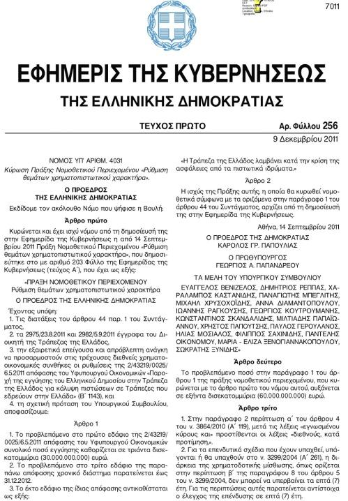 """ΠΝΠ , 14-9-2011 ( άρθρο 1 ), 30  δισεκατομμύρια: Το άρθρο 1 του συγκεκριμένου ΦΕΚ λέει: «Το προβλεπόμενο στο πρώτο εδάφιο της 2/43219/0025/6-5-2011 απόφασης του υφυπουργού Οικονομικών συνολικό ποσό εγγύησης καθορίζεται σε τριάντα δισεκατομμύρια ευρώ (€ 30.000.000.000)». Παρακαλώ πολύ προσέξτε τι αναφέρει η §3 του ίδιου άρθρου: «Το έκτο εδάφιο της ίδιας απόφασης αντικαθίσταται ως εξής: """"Η Τράπεζα της Ελλάδος λαμβάνει κατά την κρίση της ασφάλειες από τα πιστωτικά ιδρύματα""""». Το πιάσατε το μήνυμα; Η Τράπεζα της Ελλάδος έκρινε ότι δεν έπρεπε να λάβει καμία εγγύηση από τις Τράπεζες ώστε να εξασφαλίσει την επιστροφή των χρημάτων αλλά έκρινε ότι έπρεπε να χαντακώσει τον λαό με τα χρέη των Τραπεζών!"""